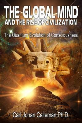 The Global Mind and the Rise of Civilization: The Quantum Evolution of Consciousness - Calleman, Carl Johan, PhD