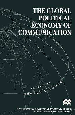 The Global Political Economy of Communication: Hegemony, Telecommunication and the Information Economy - Comor, Edward A. (Editor)