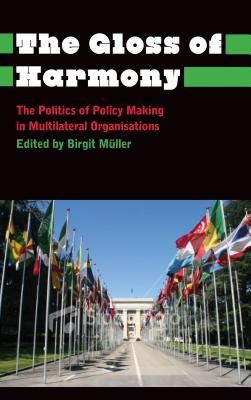 The Gloss of Harmony: The Politics of Policy-Making in Multilateral Organisations - Muller, Birgit (Editor)