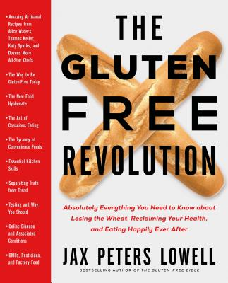 The Gluten-Free Revolution: Absolutely Everything You Need to Know about Losing the Wheat, Reclaiming Your Health, and Eating Happily Ever After - Lowell, Jax Peters