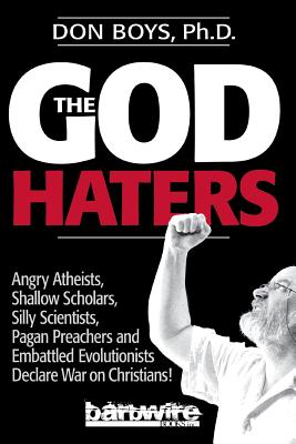 The God Haters: Angry Atheists, Shallow Scholars, Silly Scientists, Pagan Preachers and Embattled Evolutionists Declare War Against Christians - Boys, Don