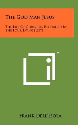 The God Man Jesus: The Life of Christ as Recorded by the Four Evangelists - Dell'isola, Frank (Editor)
