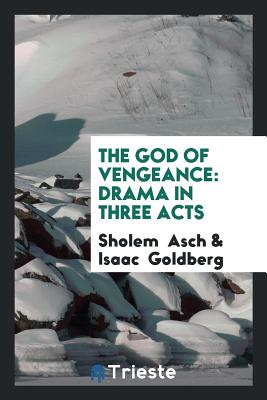 The God of Vengeance: Drama in Three Acts - Asch, Sholem, and Goldberg, Isaac, Dr.