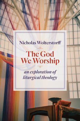 The God We Worship: An Exploration of Liturgical Theology - Wolterstorff, Nicholas