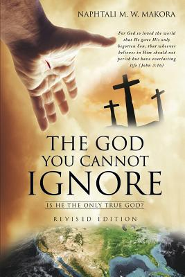 The God You Cannot Ignore - Makora, Naphtali M W