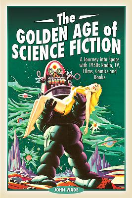 The Golden Age of Science Fiction: A Journey into Space with 1950s Radio, TV, Films, Comics and Books - Wade, John