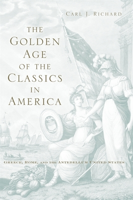 The Golden Age of the Classics in America: Greece, Rome, and the Antebellum United States - Richard, Carl J