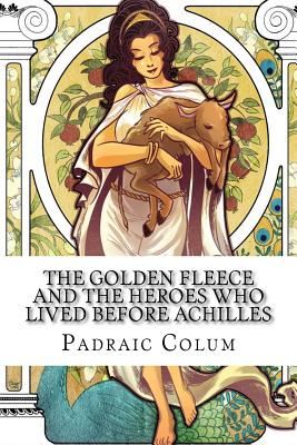 The Golden Fleece and the Heroes Who Lived Before Achilles - Colum, Padraic