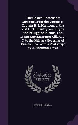 The Golden Horseshoe; Extracts from the Letters of Captain H. L. Herndon, of the 21st U. S. Infantry, on Duty in the Philippine Islands, and Lieutenant Lawrence Gill, A. D. C. to the Military Governor of Puerto Rico. with a PostScript by J. Sherman, Priva - Bonsal, Stephen