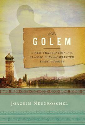 The Golem: A New Translation of the Classic Play and Selected Short Stories - Neugroschel, Joachim (Editor)