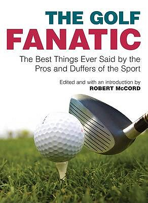 The Golf Fanatic: The Best Things Ever Said by the Pros and Duffers of the Sport - McCord, Robert