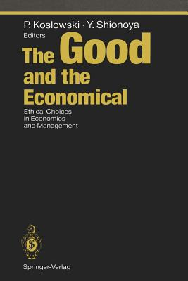 The Good and the Economical: Ethical Choices in Economics and Management - Koslowski, Peter (Editor), and Shionoya, Yuichi (Editor)