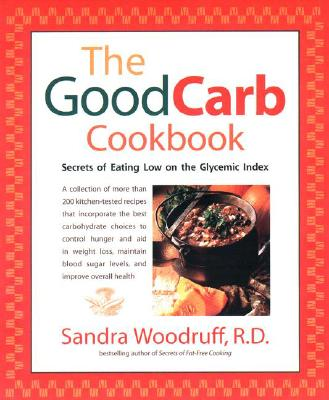 The Good Carb Cookbook: Secrets of Eating Low on the Glycemic Index - Woodruff, Sandra, R.d.