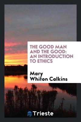 The Good Man and the Good: An Introduction to Ethics - Calkins, Mary Whiton