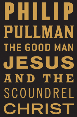 The Good Man Jesus and the Scoundrel Christ - Pullman, Philip