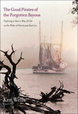 The Good Pirates of the Forgotten Bayous: Fighting to Save a Way of Life in the Wake of Hurricane Katrina - Wells, Ken