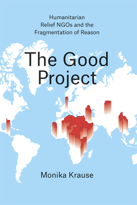 The Good Project: Humanitarian Relief NGOs and the Fragmentation of Reason - Krause, Monika