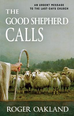 The Good Shepherd Calls: An Urgent Message to the Last-Days Church - Oakland, Roger