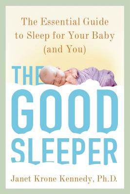 The Good Sleeper: The Essential Guide to Sleep for Your Baby--And You - Kennedy, Janet Krone