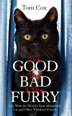 The Good, The Bad and The Furry: Life with the World's Most Melancholy Cat and Other Whiskery Friends - Cox, Tom