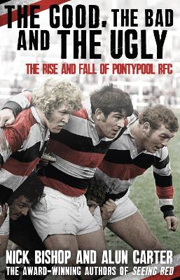 The Good, the Bad and the Ugly: The Rise and Fall of Pontypool RFC - Bishop, Nicholas, and Carter, Alun