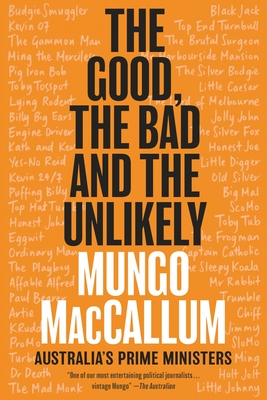 The Good, the Bad and the Unlikely: Australia's Prime Ministers - MacCallum, Mungo