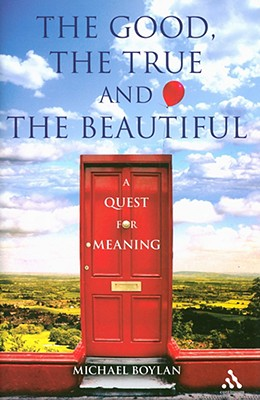 The Good, the True and the Beautiful: A Quest for Meaning - Boylan, Michael, Dr.