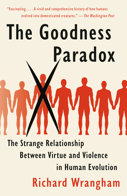 The Goodness Paradox: The Strange Relationship Between Virtue and Violence in Human Evolution - Wrangham, Richard