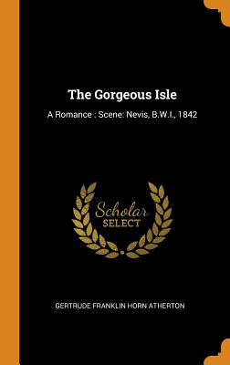 The Gorgeous Isle: A Romance: Scene: Nevis, B.W.I., 1842 - Atherton, Gertrude Franklin Horn