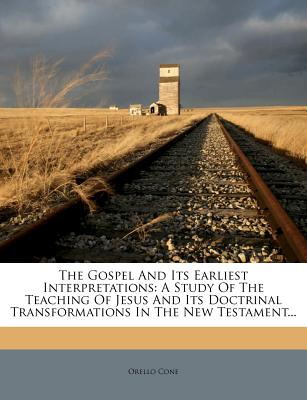 The Gospel and Its Earliest Interpretations: A Study of the Teaching of Jesus and Its Doctrinal Transformations in the New Testament... - Cone, Orello