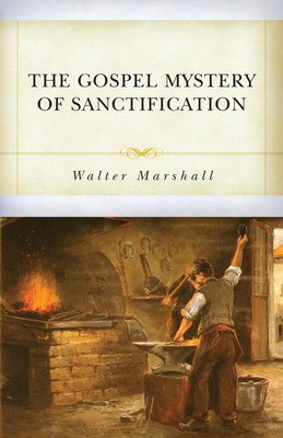 The Gospel Mystery of Sanctification - Marshall, Walter, and Beeke, Joel R, Ph.D. (Introduction by)