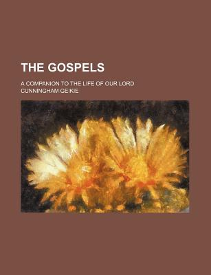 The Gospels; A Companion to the Life of Our Lord - Geikie, Cunningham