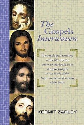 The Gospels Interwoven: A Chronological Narrative of the Life of Jesus Interweaving Details from the Four Gospels in the Words of the New International Version of the Bible - Zarley, Kermit (Compiled by)