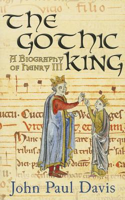 The Gothic King: A Biography of Henry III - Davis, John Paul