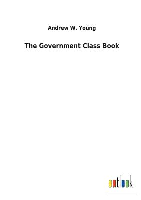 The Government Class Book - Young, Andrew W