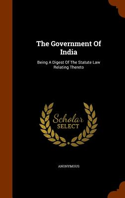 The Government of India: Being a Digest of the Statute Law Relating Thereto - Anonymous