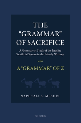 The 'Grammar' of Sacrifice: A Generativist Study of the Israelite Sacrificial System in the Priestly Writings with A 'Grammar' of Σ - Meshel, Naphtali S.