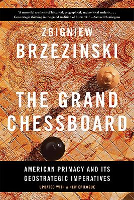 The Grand Chessboard: American Primacy and Its Geostrategic Imperatives - Brzezinski, Zbigniew