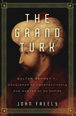 The Grand Turk: Sultan Mehmet II--Conqueror of Constantinople and Master of an Empire - Freely, John, Professor