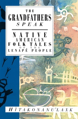 The Grandfathers Speak: Native American Folk Tales of the Lenape People - Hitakonanulaxk