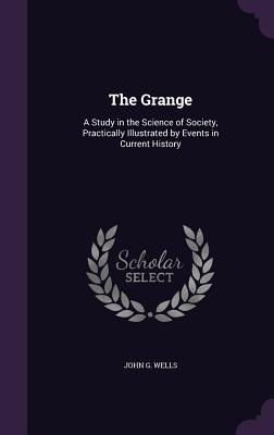 The Grange: A Study in the Science of Society, Practically Illustrated by Events in Current History - Wells, John G