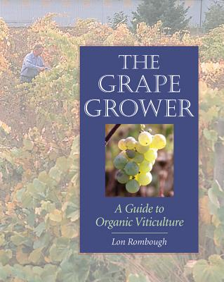 The Grape Grower: A Guide to Organic Viticulture - Rombough, Lon, and Swain, Roger B (Foreword by)