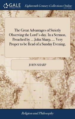 The Great Advantages of Strictly Observing the Lord's-Day. in a Sermon, Preached by ... John Sharp, ... Very Proper to Be Read of a Sunday Evening, - Sharp, John