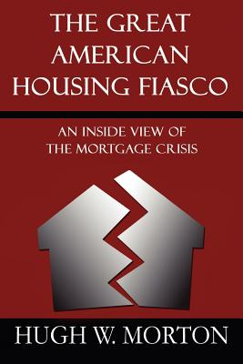 The Great American Housing Fiasco: An Inside View of the Mortgage Crisis - Morton, Hugh W