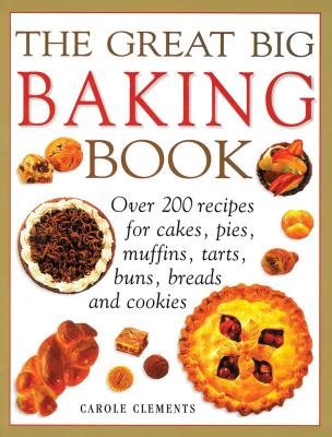 The Great Big Baking Book: Over 200 Recipes for Cakes, Pies, Muffins, Tarts, Buns, Breads and Cookies - Clements, Carole