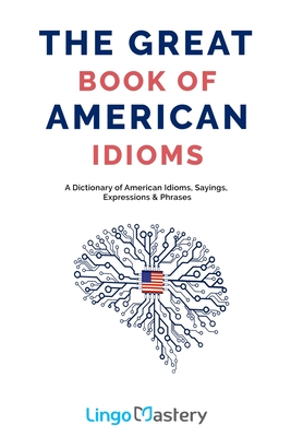 The Great Book of American Idioms: A Dictionary of American Idioms, Sayings, Expressions & Phrases - Lingo Mastery