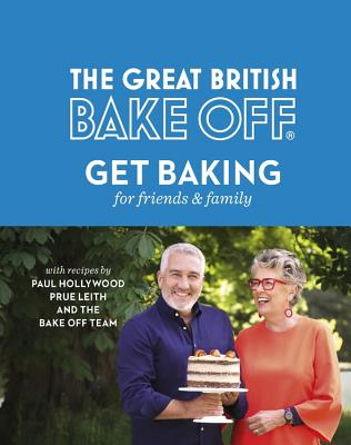 The Great British Bake Off: Get Baking for Friends and Family - The Bake Off Team, and Hollywood, Paul (Foreword by), and Leith, Prue (Foreword by)
