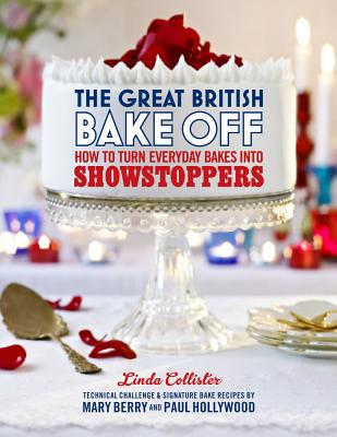 The Great British Bake Off: How to turn everyday bakes into showstoppers - Collister, Linda
