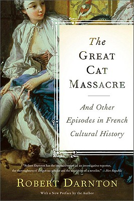 The Great Cat Massacre: And Other Episodes in French Cultural History - Darnton, Robert