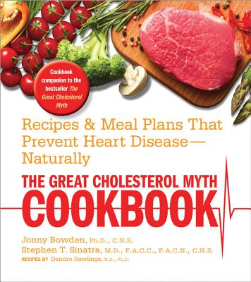 The Great Cholesterol Myth Cookbook: Recipes and Meal Plans That Prevent Heart Disease--Naturally - Rawlings, Deirdre, and Bowden, Jonny, and Sinatra, Stephen